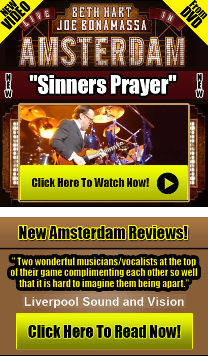 New This Week! Beth Hart & Joe Bonamassa Live In Amsterdam. New video 'Sinners Prayer'. Click here to watch now! New Amsterdam Reviews! Liverpool Sound and Vision takes on Beth Hart & Joe Bonamassa Live In Amsterdam. Click here to read now!