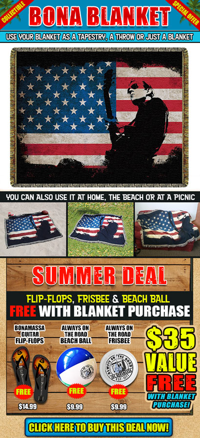 Collectible Bona Blanket Special Offer. New Bona-Summer Deal. FREE flip-flops, frisbee & beach ball with blanket purchase. Use your blanket at home, the beach or at a picnic/ Perfect for 4th of July celebrations. You can laso use it as a tapestry, a throw or just a blanket. Free gift with purchase. Bonamassa Guitar Flip-Flops, Always On The Road Beach Ball, Always On The Road Frisbee. $35 value free with blanket purchase! Click here to buy this deal now!